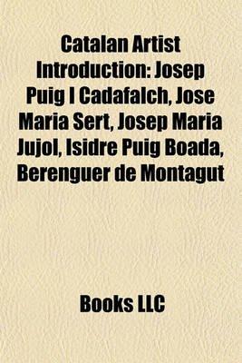 Catalan Artist Introduction - Josep Puig I Cadafalch, Jose Maria Sert, Josep Maria Jujol, Isidre Puig Boada, Berenguer de...