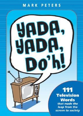 Yada, Yada, Doh! - 111 Television Words That Made the Leap from the Screen to Society (Paperback): Mark Peters