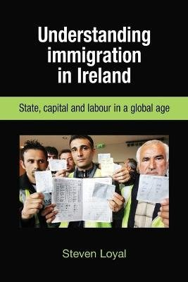 Understanding Immigration in Ireland - State Capital and Labour in a Global Age (Paperback): Steven Loyal