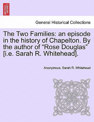 The Two Families - An Episode in the History of Chapelton. by the Author of Rose Douglas [I.E. Sarah R. Whitehead]....
