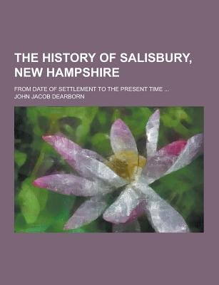 The History of Salisbury, New Hampshire; From Date of Settlement to the Present Time ... (Paperback): John Jacob Dearborn