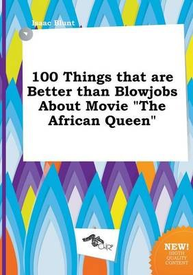 100 Things That Are Better Than Blowjobs about Movie the African Queen (Paperback): Isaac Blunt