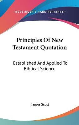 Principles of New Testament Quotation - Established and Applied to Biblical Science (Hardcover): James Scott