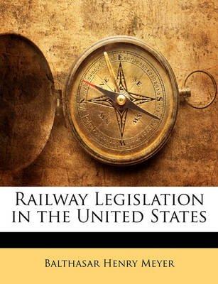 Railway Legislation in the United States (Paperback): Balthasar Henry Meyer