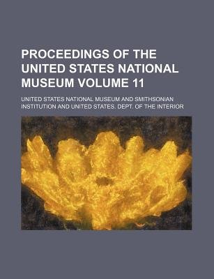 Proceedings of the United States National Museum Volume 11 (Paperback): United States National Museum