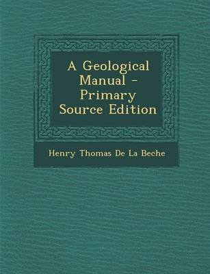 A Geological Manual - Primary Source Edition (Paperback): Henry Thomas De La Beche