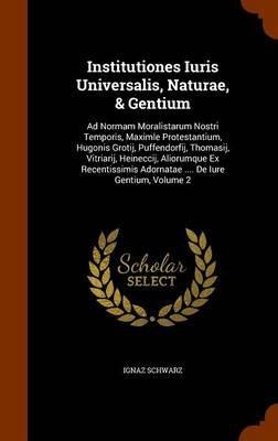 Institutiones Iuris Universalis, Naturae, & Gentium - Ad Normam Moralistarum Nostri Temporis, Maximle Protestantium, Hugonis...