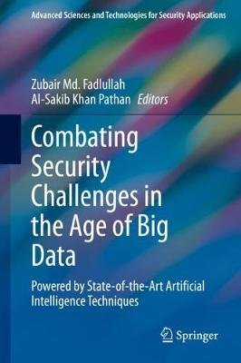 Combating Security Challenges in the Age of Big Data - Powered by State-of-the-Art Artificial Intelligence Techniques...