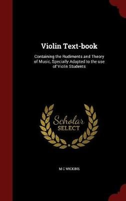 Violin Text-Book - Containing the Rudiments and Theory of Music, Specially Adapted to the Use of Violin Students (Hardcover): M...