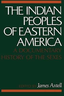 The Indian Peoples of Eastern America - A Documentary History of the Sexes (Paperback): James Axtell