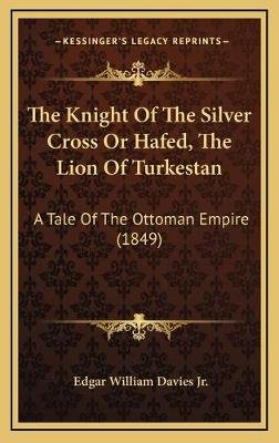 The Knight of the Silver Cross or Hafed, the Lion of Turkestan - A Tale of the Ottoman Empire (1849) (Hardcover): Edgar William...