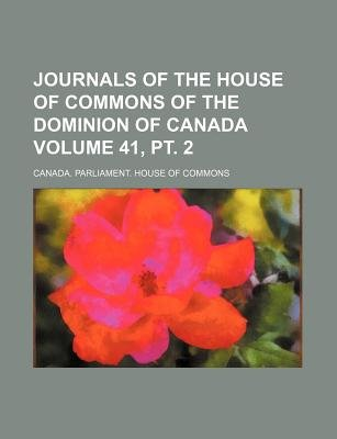 Journals of the House of Commons of the Dominion of Canada Volume 41, PT. 2 (Paperback): Canada Parliament House of Commons