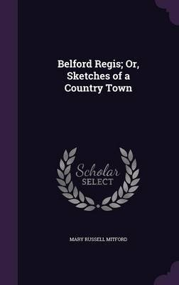 Belford Regis; Or, Sketches of a Country Town (Hardcover): Mary Russell Mitford