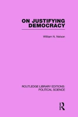 On Justifying Democracy (Routledge Library Editions:Political Science Volume 11) (Paperback): William Nelson