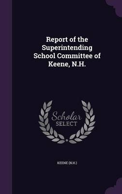 Report of the Superintending School Committee of Keene, N.H. (Hardcover): Keene Keene
