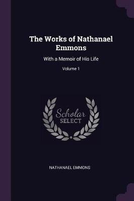 The Works of Nathanael Emmons - With a Memoir of His Life; Volume 1 (Paperback): Nathanael Emmons