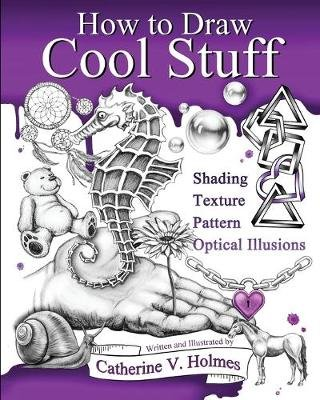 How to Draw Cool Stuff - Basic, Shading, Textures and Optical Illusions (Paperback): Catherine V. Holmes
