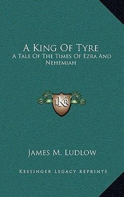 A King of Tyre - A Tale of the Times of Ezra and Nehemiah (Hardcover): James M. Ludlow