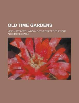 Old Time Gardens; Newly Set Forth; A Book of the Sweet O' the Year (Paperback): Alice Morse Earle