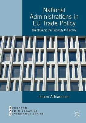 National Administrations in EU Trade Policy - Maintaining the Capacity to Control (Paperback, 1st ed. 2016): Johan Adriaensen