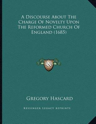 A Discourse about the Charge of Novelty Upon the Reformed Church of England (1685) (Paperback): Gregory Hascard