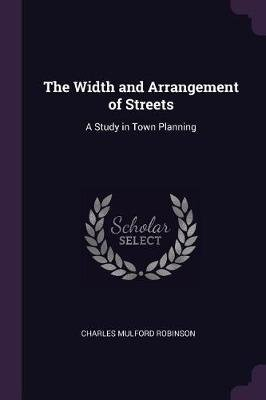The Width and Arrangement of Streets - A Study in Town Planning (Paperback): Charles Mulford Robinson