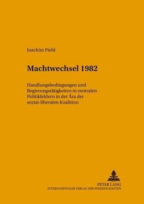 Machtwechsel 1982 - Handlungsbedingungen Und Regierungstaetigkeit in Zentralen Politikfeldern in Der Aera Der Sozial-Liberalen...