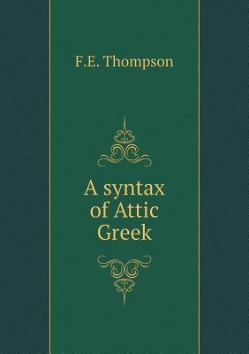 A Syntax of Attic Greek (Paperback): F.E Thompson
