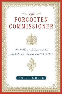 The Forgotten Commissioner - Sir William Mildmay and the Anglo-French Commission of 1750-1755 (Paperback, New): Enid Robbie