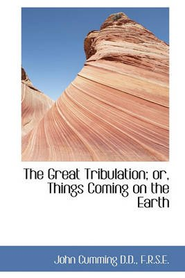 The Great Tribulation; Or, Things Coming on the Earth (Hardcover): John Cumming