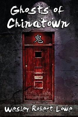Ghosts of Chinatown (Paperback): Wesley Robert Lowe
