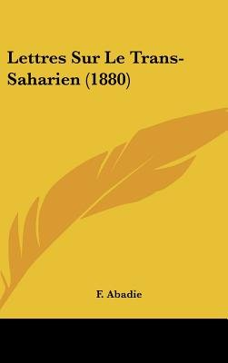Lettres Sur Le Trans-Saharien (1880) (English, French, Hardcover): F. Abadie