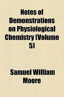 Notes of Demonstrations on Physiological Chemistry (Volume 5) (Paperback): Samuel William Moore