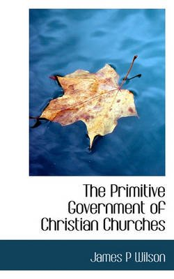 The Primitive Government of Christian Churches (Hardcover): James P. Wilson