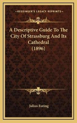 A Descriptive Guide To The City Of Strassburg And Its Cathedral (1896) (Hardcover): Julius Euting