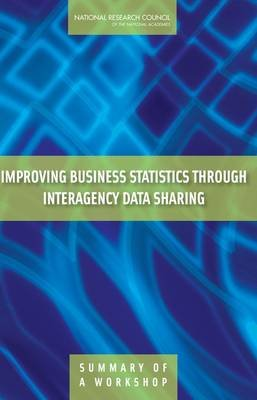 Improving Business Statistics Through Interagency Data Sharing - Summary of a Workshop (Paperback): Steering Committee for the...