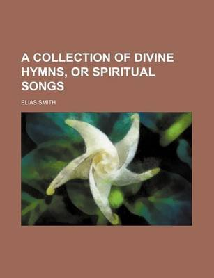 A Collection of Divine Hymns, or Spiritual Songs (Paperback): Elias Smith