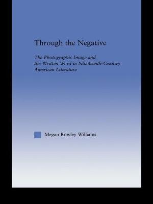 Through the Negative - The Photographic Image and the Written Word in Nineteenth-Century American Literature (Paperback): Megan...
