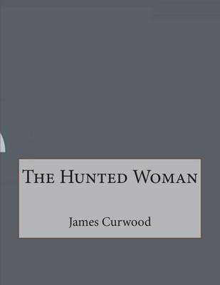 The Hunted Woman (Paperback): James Oliver Curwood