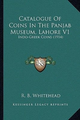 Catalogue of Coins in the Panjab Museum, Lahore V1 - Indo-Greek Coins (1914) (Paperback): R.B. Whitehead