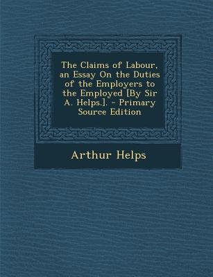 Claims of Labour, an Essay on the Duties of the Employers to the Employed [By Sir A. Helps.]. (Paperback, Primary Source):...