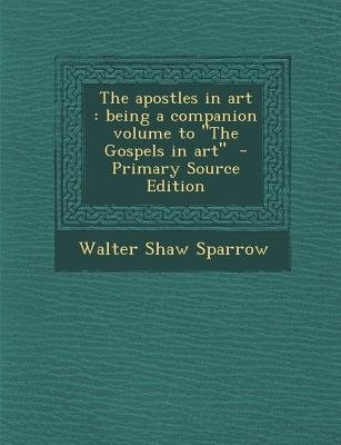 The Apostles in Art - Being a Companion Volume to the Gospels in Art (Paperback, Primary Source ed.): Walter Shaw Sparrow