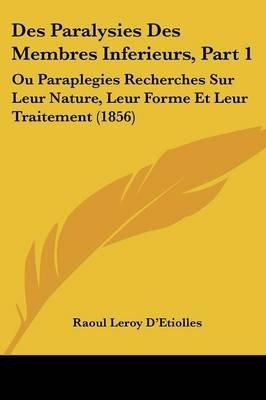 Des Paralysies Des Membres Inferieurs, Part 1 - Ou Paraplegies Recherches Sur Leur Nature, Leur Forme Et Leur Traitement (1856)...