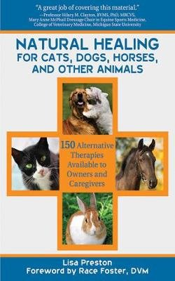 Natural Healing for Cats, Dogs, Horses, and Other Animals - 150 Alternative Therapies Available to Owners and Caregivers...