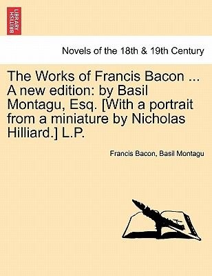 The Works of Francis Bacon ... a New Edition - By Basil Montagu, Esq. [With a Portrait from a Miniature by Nicholas Hilliard.]...