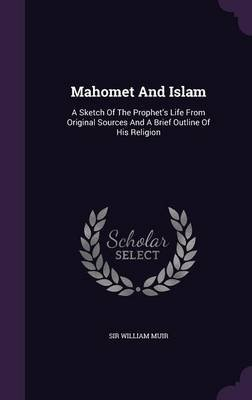 Mahomet and Islam - A Sketch of the Prophet's Life from Original Sources and a Brief Outline of His Religion (Hardcover):...