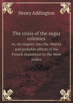 The Crisis of the Sugar Colonies Or, an Enquiry Into the Objects and Probable Effects of the French Expedition to the West...