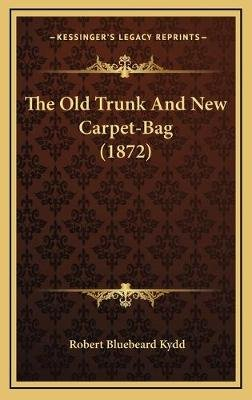 The Old Trunk and New Carpet-Bag (1872) (Hardcover): Robert Bluebeard Kydd