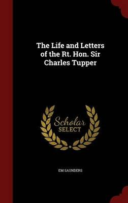 The Life and Letters of the Rt. Hon. Sir Charles Tupper (Hardcover): E. M. Saunders