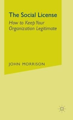 The Social License - How to Keep Your Organization Legitimate (Hardcover): John Morrison